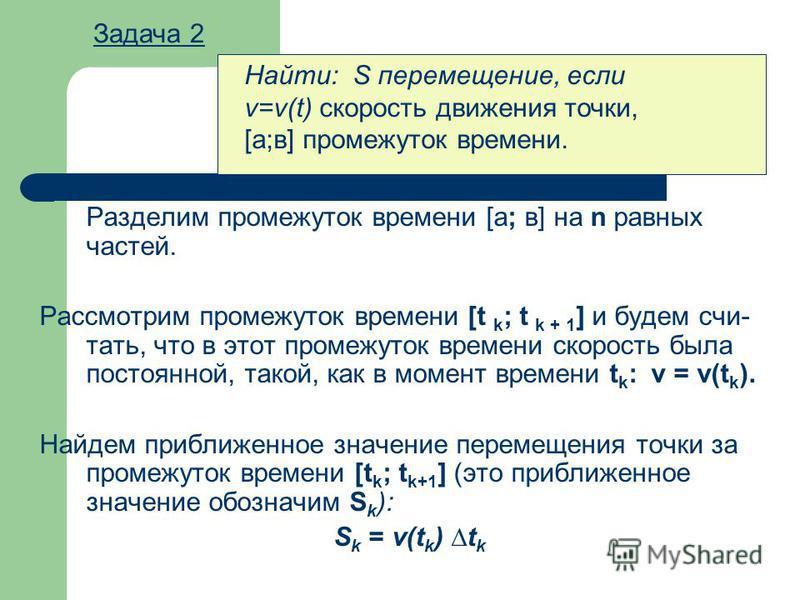 Разделим промежуток времени [а; в] на n равных частей. Рассмотрим промежуток времени [t k ; t k + 1 ] и будем счи тать, что в этот промежуток времени скорость была постоянной, такой, как в момент времени t k : v = v(t k ). Найдем приближенное значен