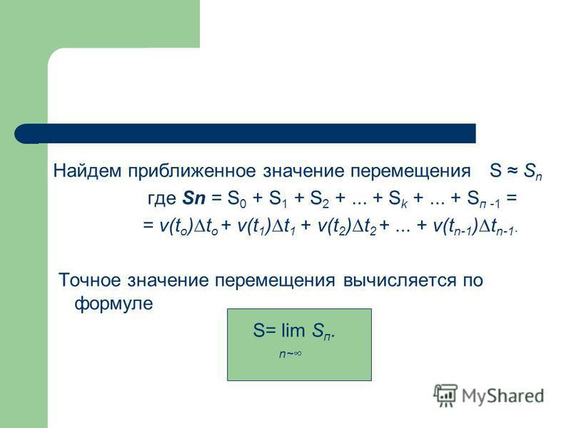 Найдем приближенное значение перемещения S S n где Sn = S 0 + S 1 + S 2 +... + S k +... + S п -1 = = v(t o )t o + v(t 1 )t 1 + v(t 2 )t 2 +... + v(t n-1 )t n-1· Точное значение перемещения вычисляется по формуле S= lim S п. n~