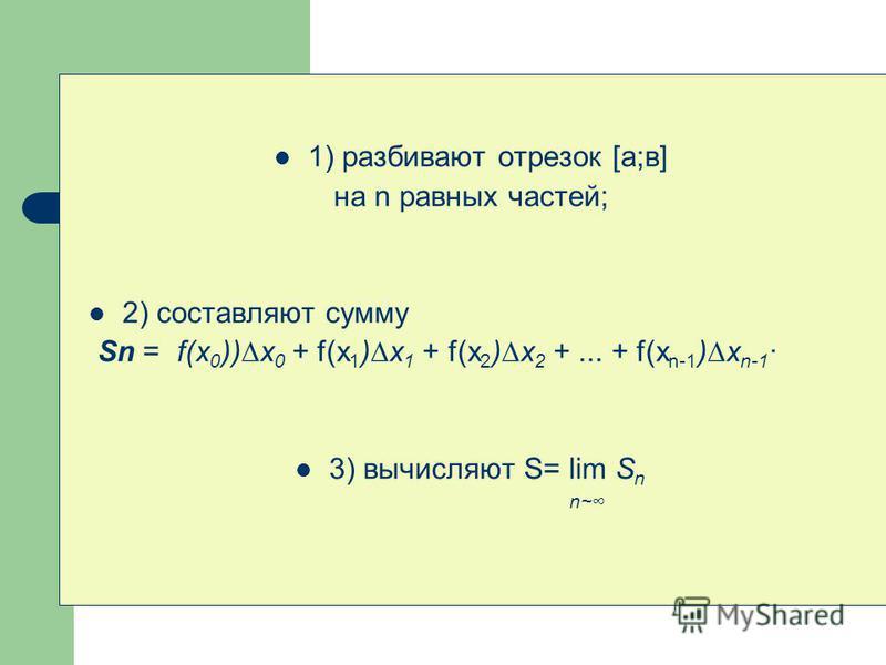 1) разбивают отрезок [а;в] на n равных частей; 2) составляют сумму Sn = f(x 0 ))x 0 + f(x 1 )x 1 + f(x 2 )x 2 +... + f(x n-1 )x n-1 · 3) вычисляют S= lim S n n~