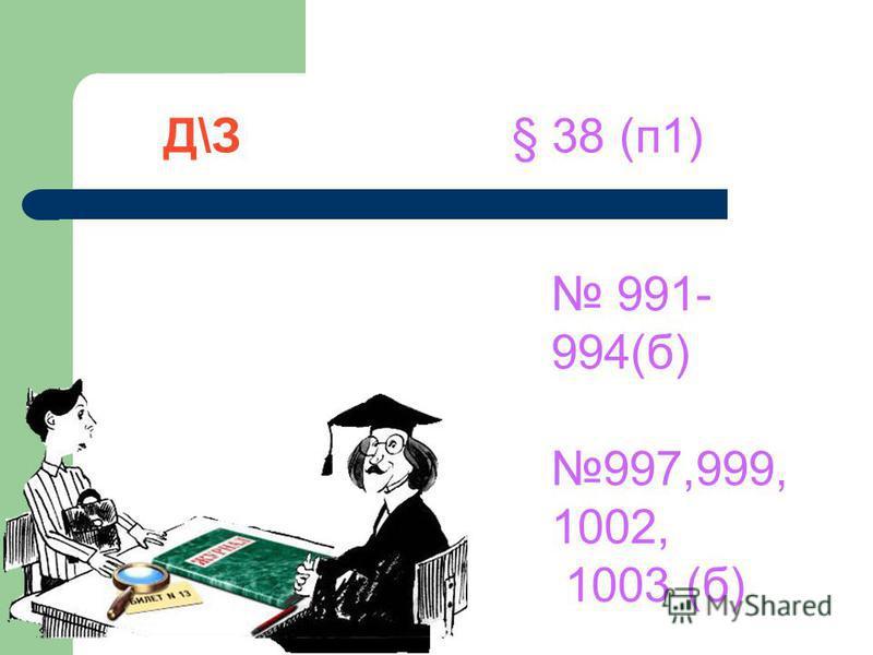 Д\З § 38 (п 1) 991- 994(б) 997,999, 1002, 1003 (б)