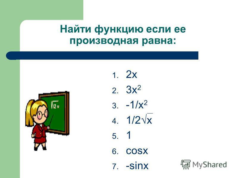 Найти функцию если ее производная равна: 1. 2 х 2. 3 х 2 3. -1/х 2 4. 1/2 х 5. 1 6. cosx 7. -sinx
