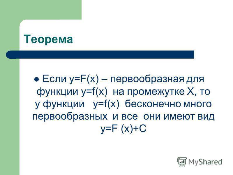 Теорема Если у=F(х) – первообразная для функции у=f(х) на промежутке Х, то у функции у=f(х) бесконечно много первообразных и все они имеют вид у=F (х)+С