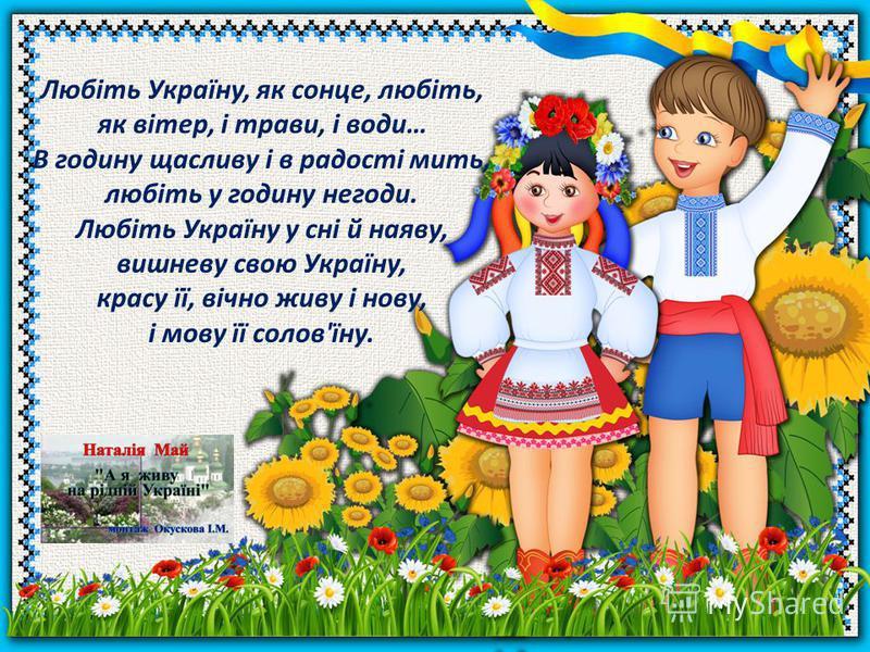 Любіть Україну, як сонце, любіть, як вітер, і трави, і води… В годину щасливу і в радості мить, любіть у годину негоди. Любіть Україну у сні й наяву, вишневу свою Україну, красу її, вічно живу і нову, і мову її солов'їну.