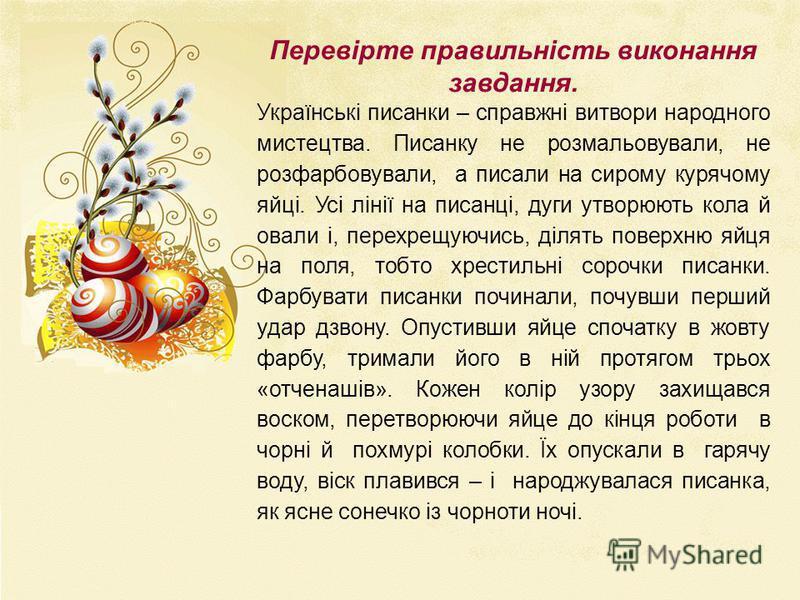 Перевірте правильність виконання завдання. Українські писанки – справжні витвори народного мистецтва. Писанку не розмальовували, не розфарбовували, а писали на сирому курячому яйці. Усі лінії на писанці, дуги утворюють кола й овали і, перехрещуючись,