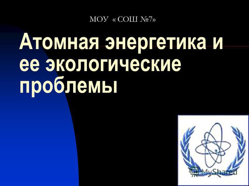 Атомная энергетика и ее экологические проблемы МОУ « СОШ 7»