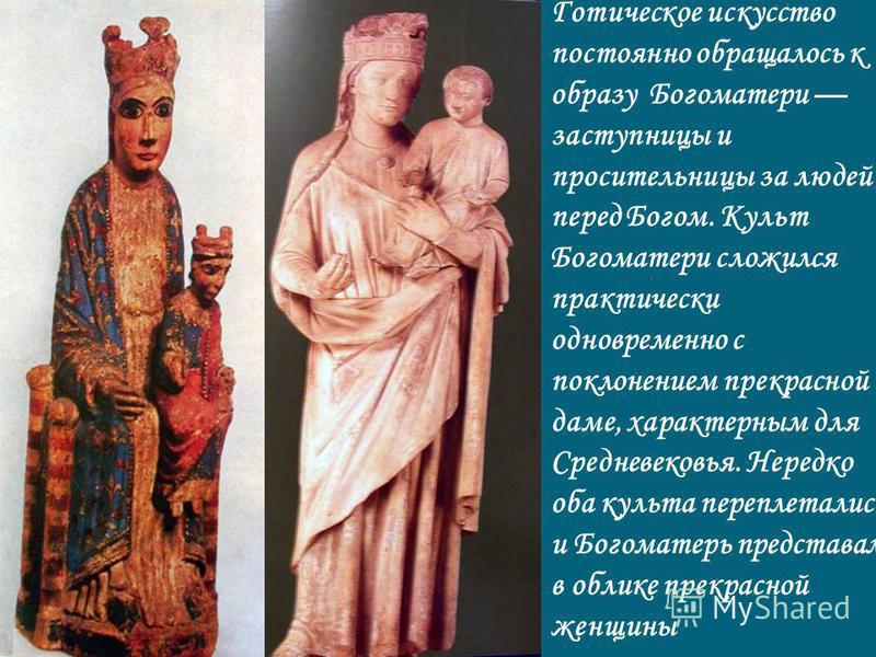 Готическое искусство постоянно обращалось к образу Богоматери заступницы и просительницы за людей перед Богом. Культ Богоматери сложился практически одновременно с поклонением прекрасной даме, характерным для Средневековья. Нередко оба культа перепле