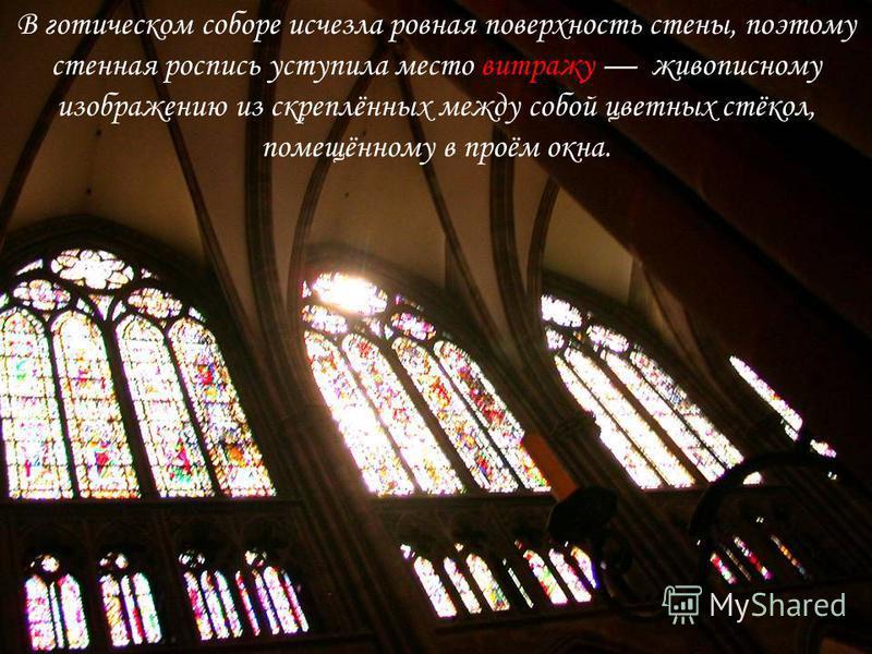В готическом соборе исчезла ровная поверхность стены, поэтому стенная роспись уступила место витражу живописному изображению из скреплённых между собой цветных стёкол, помещённому в проём окна.