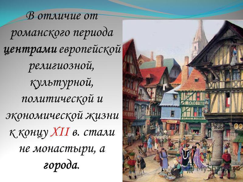 В отличие от романского периода центрами европейской религиозной, культурной, политической и экономической жизни к концу XII в. стали не монастыри, а города.
