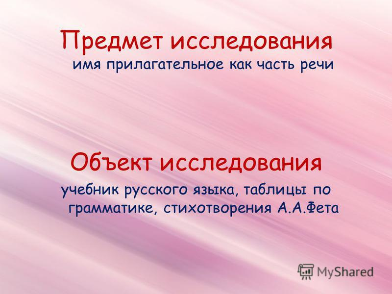 Предмет исследования имя прилагательнон как часть речи Объект исследования учебник русского языка, таблицы по грамматике, стихотворения А.А.Фета