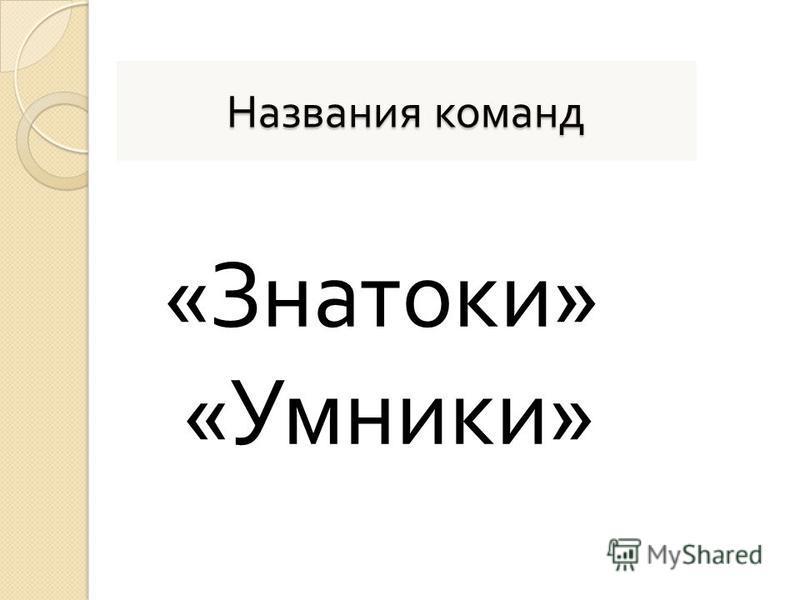 Названия команд « Знатоки » « Умники »