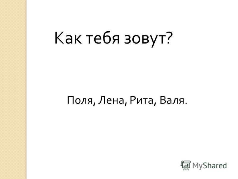 Как тебя зовут ? Поля, Лена, Рита, Валя.