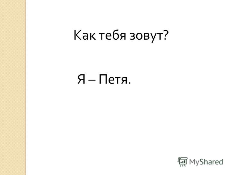 Я – Петя. Как тебя зовут ?