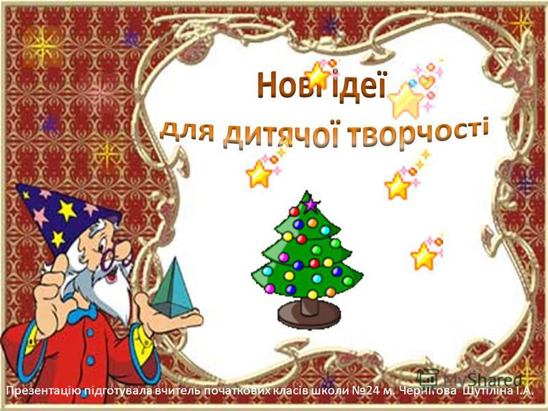 Презентацію підготувала вчитель початкових класів школи 24 м. Чернігова Шутіліна І.А.
