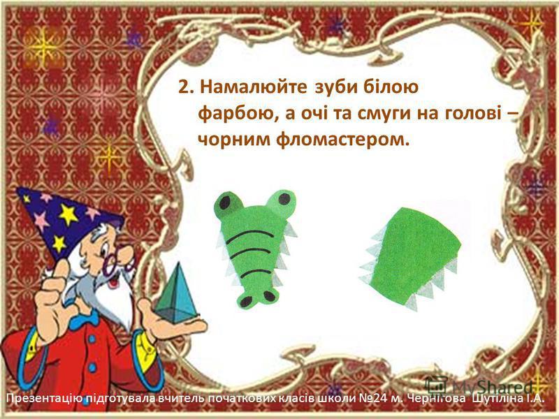 Презентацію підготувала вчитель початкових класів школи 24 м. Чернігова Шутіліна І.А. 2. Намалюйте зуби білою фарбою, а очі та смуги на голові – чорним фломастером.