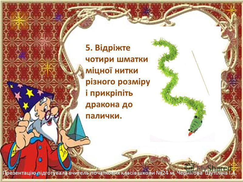 Презентацію підготувала вчитель початкових класів школи 24 м. Чернігова Шутіліна І.А. 5. Відріжте чотири шматки міцної нитки різного розміру і прикріпіть дракона до палички.