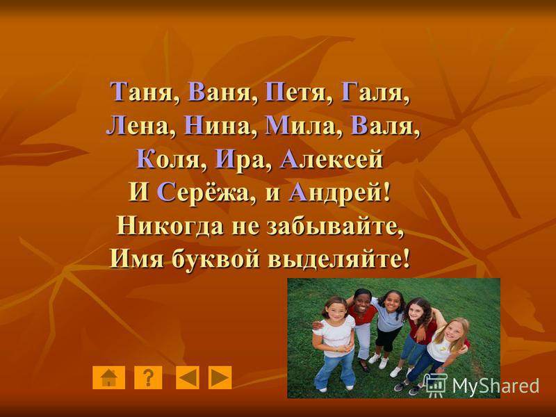 Таня, Ваня, Петя, Галя, Лена, Нина, Мила, Валя, Коля, Ира, Алексей И Серёжа, и Андрей! Никогда не забывайте, Имя буквой выделяйте!