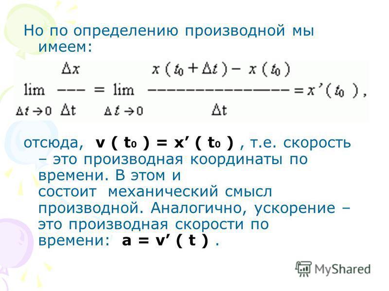 Но по определению производной мы имеем: отсюда, v ( t 0 ) = x ( t 0 ), т.e. скорость – это производная координаты по времени. В этом и состоит механический смысл производной. Аналогично, ускорение – это производная скорости по времени: a = v ( t ).