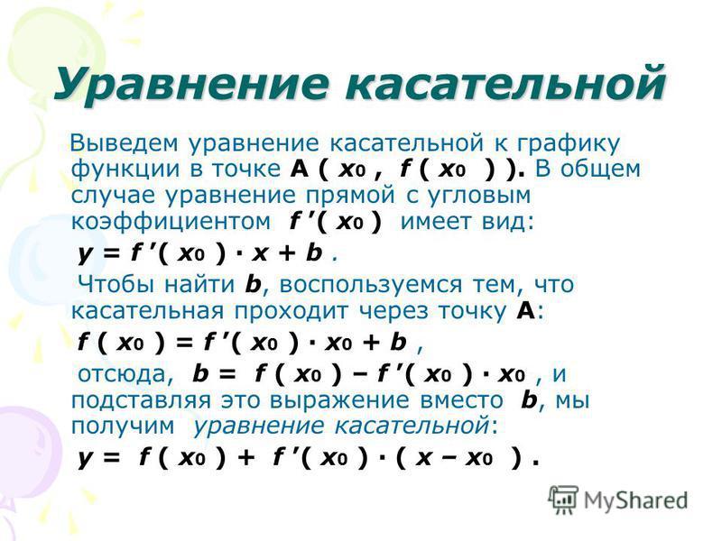 Уравнение касательной Выведем уравнение касательной к графику функции в точке A ( x 0, f ( x 0 ) ). В общем случае уравнение прямой с угловым коэффициентом f ( x 0 ) имеет вид: y = f ( x 0 ) · x + b. Чтобы найти b, воспользуемся тем, что касательная