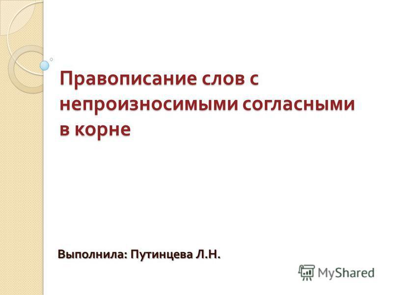 Правописание слов с непроизносимыми согласными в корне Выполнила : Путинцева Л. Н.