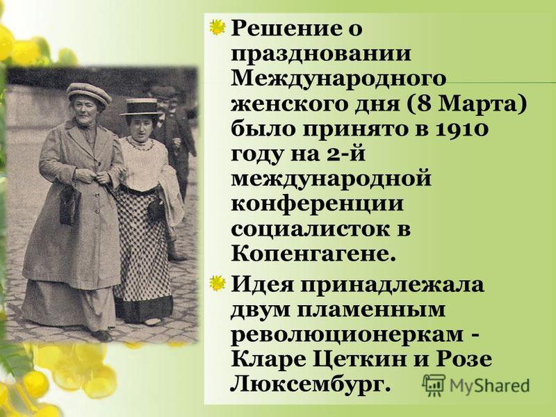 Решение о праздновании Международного женского дня (8 Марта) было принято в 1910 году на 2-й международной конференции социалисток в Копенгагене. Идея принадлежала двум пламенным революционеркам - Кларе Цеткин и Розе Люксембург.