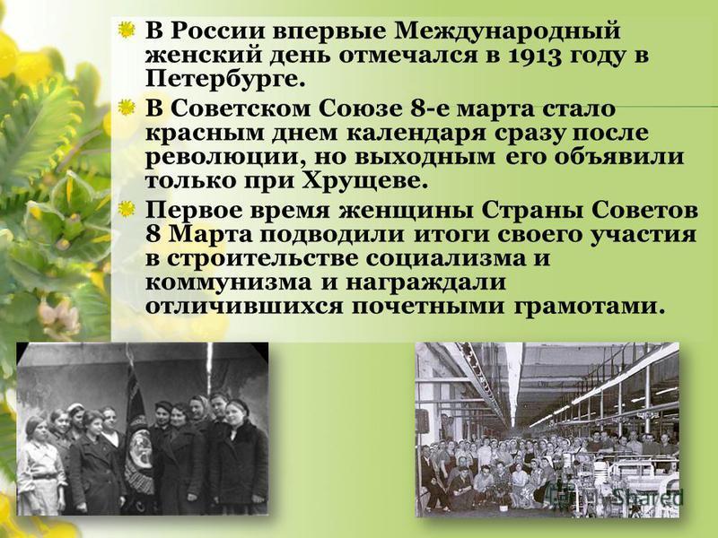 В России впервые Международный женский день отмечался в 1913 году в Петербурге. В Советском Союзе 8-е марта стало красным днем календаря сразу после революции, но выходным его объявили только при Хрущеве. Первое время женщины Страны Советов 8 Марта п