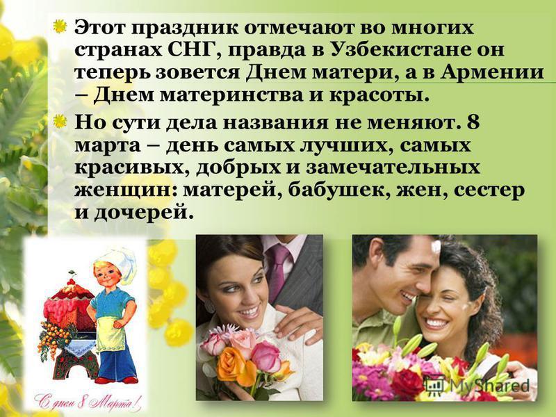 Этот праздник отмечают во многих странах СНГ, правда в Узбекистане он теперь зовется Днем матери, а в Армении – Днем материнства и красоты. Но сути дела названия не меняют. 8 марта – день самых лучших, самых красивых, добрых и замечательных женщин: м