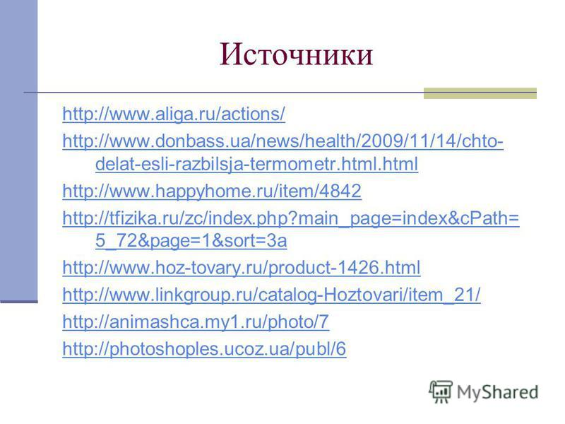 Источники http://www.aliga.ru/actions/ http://www.donbass.ua/news/health/2009/11/14/chto- delat-esli-razbilsja-termometr.html.html http://www.happyhome.ru/item/4842 http://tfizika.ru/zc/index.php?main_page=index&cPath= 5_72&page=1&sort=3a http://www.