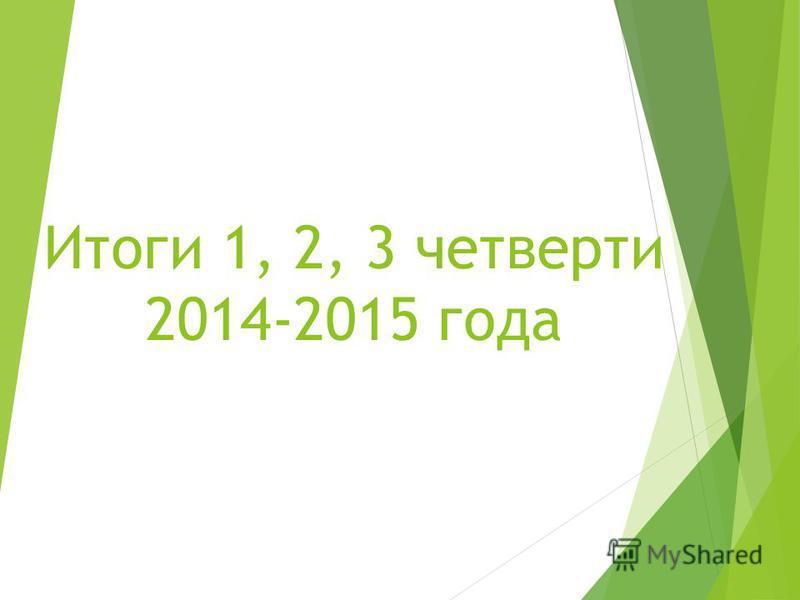 Итоги 1, 2, 3 четверти 2014-2015 года