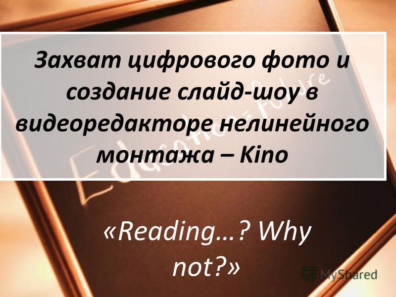 Захват цифрового фото и создание слайд-шоу в видеоредакторе нелинейного монтажа – Kino «Reading…? Why not?»