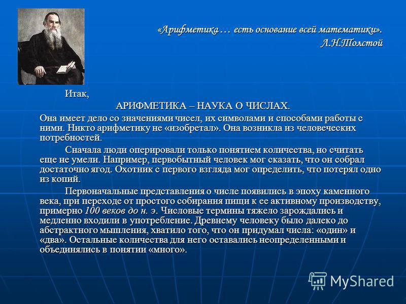 «Арифметика … есть основание всей математики». Л.Н.Толстой Итак, АРИФМЕТИКА – НАУКА О ЧИСЛАХ. Она имеет дело со значениями чисел, их символами и способами работы с ними. Никто арифметику не «изобретал». Она возникла из человеческих потребностей. Снач
