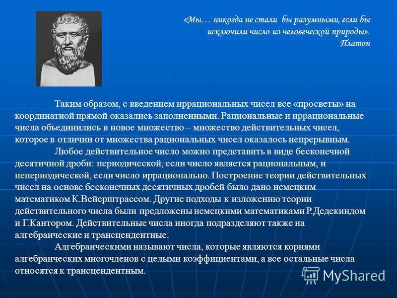 «Мы… никогда не стали бы разумными, если бы исключили число из человеческой природы». Платон Таким образом, с введением иррациональных чисел все «просветы» на координатной прямой оказались заполненными. Рациональные и иррациональные числа объединилис
