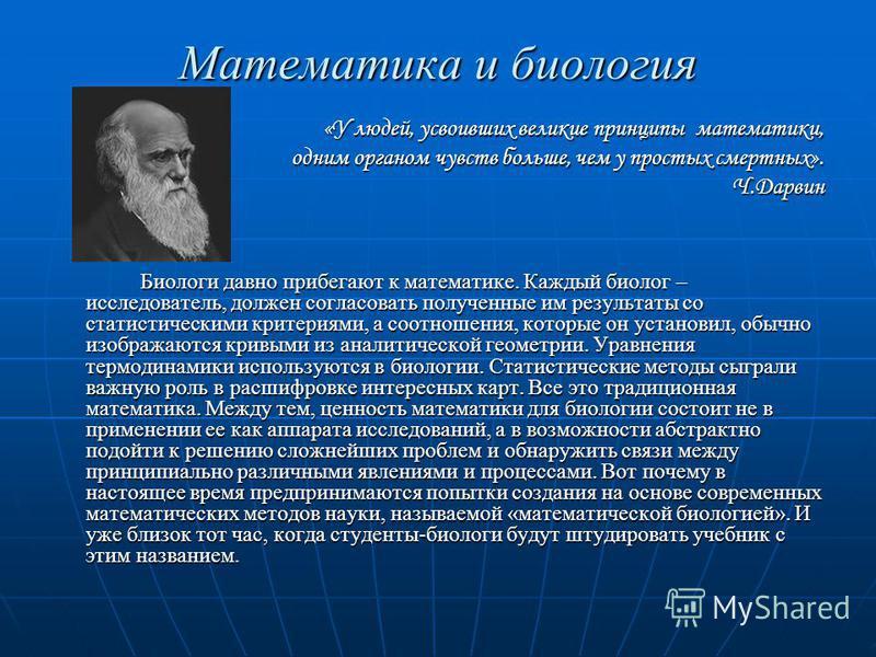 Математика и биология «У людей, усвоивших великие принципы математики, одним органом чувств больше, чем у простых смертных». Ч.Дарвин Биологи давно прибегают к математике. Каждый биолог – исследователь, должен согласовать полученные им результаты со