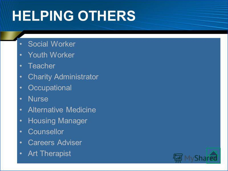 HELPING OTHERS Social Worker Youth Worker Teacher Charity Administrator Occupational Nurse Alternative Medicine Housing Manager Counsellor Careers Adviser Art Therapist
