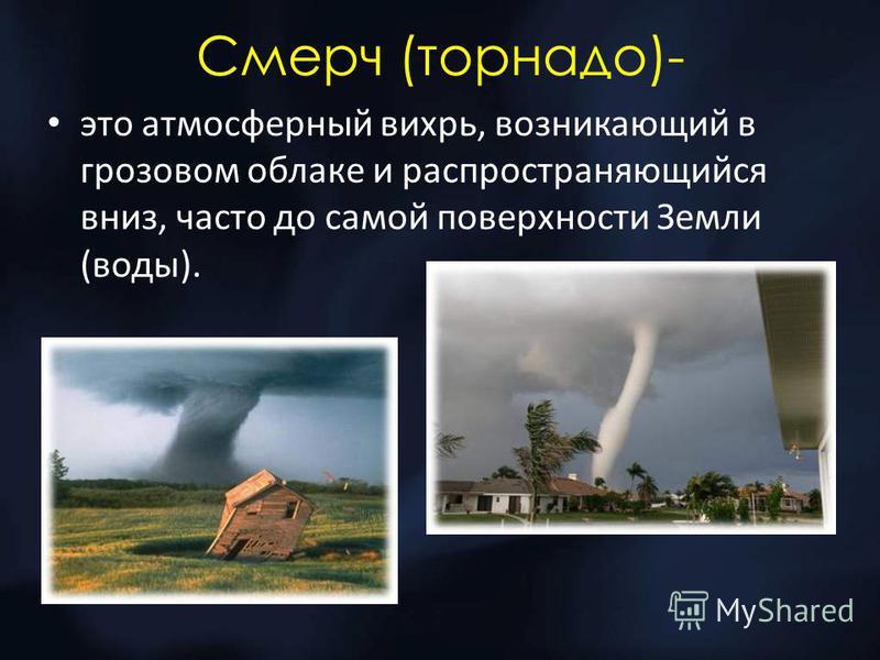Смерч (торнадо)- это атмосферный вихрь, возникающий в грозовом облаке и распространяющийся вниз, часто до самой поверхности Земли (воды).