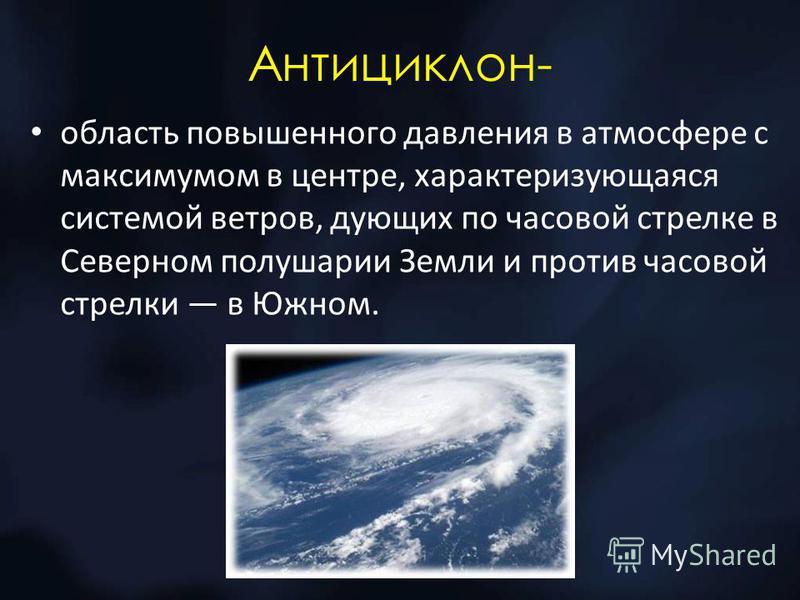 Антициклон- область повышенного давления в атмосфере с максимумом в центре, характеризующаяся системой ветров, дующих по часовой стрелке в Северном полушарии Земли и против часовой стрелки в Южном.