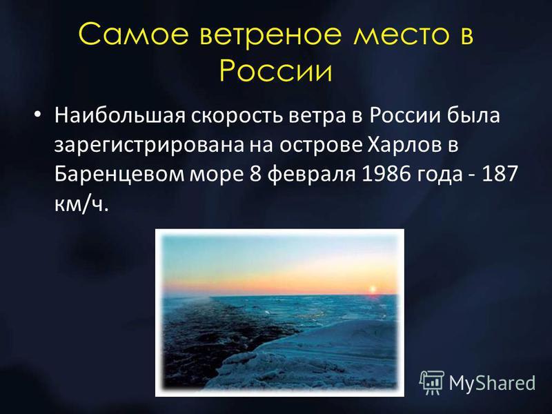 Самое ветреное место в России Наибольшая скорость ветра в России была зарегистрирована на острове Харлов в Баренцевом море 8 февраля 1986 года - 187 км/ч.