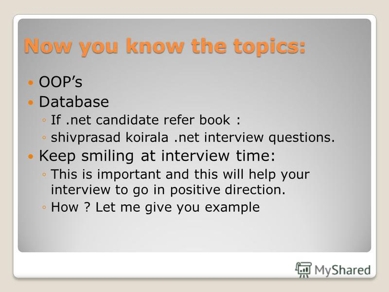 Now you know the topics: OOPs Database If.net candidate refer book : shivprasad koirala.net interview questions. Keep smiling at interview time: This is important and this will help your interview to go in positive direction. How ? Let me give you ex