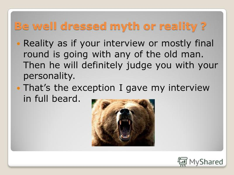 Be well dressed myth or reality ? Reality as if your interview or mostly final round is going with any of the old man. Then he will definitely judge you with your personality. Thats the exception I gave my interview in full beard.