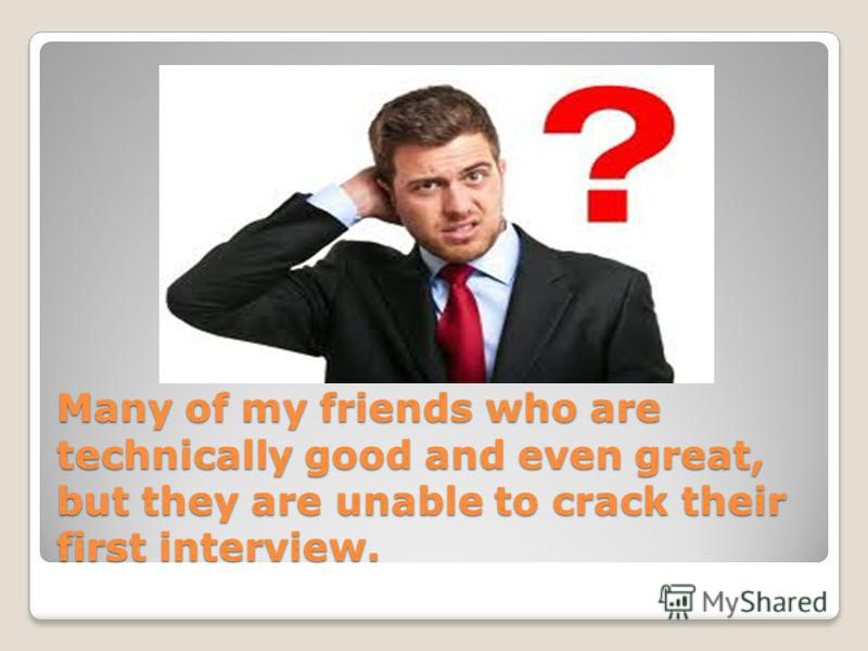 Many of my friends who are technically good and even great, but they are unable to crack their first interview.