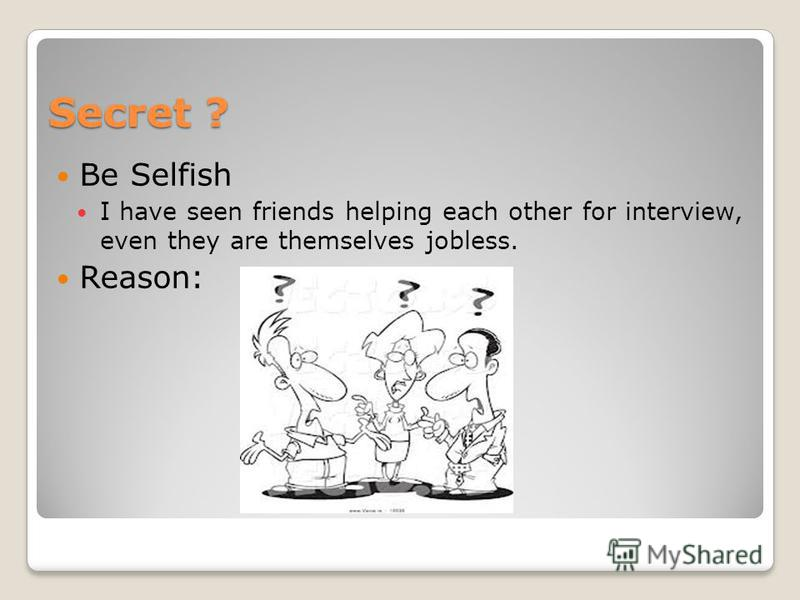 Secret ? Be Selfish I have seen friends helping each other for interview, even they are themselves jobless. Reason: