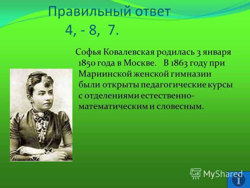 Правильный ответ 4, - 8, 7. Софья Ковалевская родилась 3 января 1850 года в Москве. В 1863 году при Мариинской женской гимназии были открыты педагогические курсы с отделениями естественно- математическим и словесным.