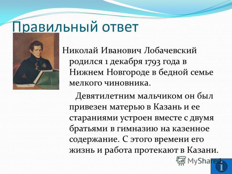 Правильный ответ Николай Иванович Лобачевский родился 1 декабря 1793 года в Нижнем Новгороде в бедной семье мелкого чиновника. Девятилетним мальчиком он был привезен матерью в Казань и ее стараниями устроен вместе с двумя братьями в гимназию на казен