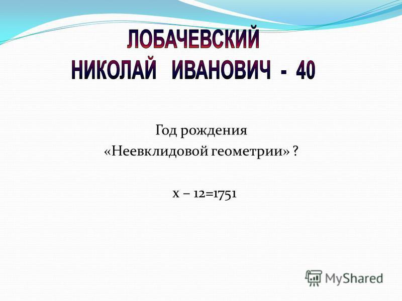 Год рождения «Неевклидовой геометрии» ? х – 12=1751
