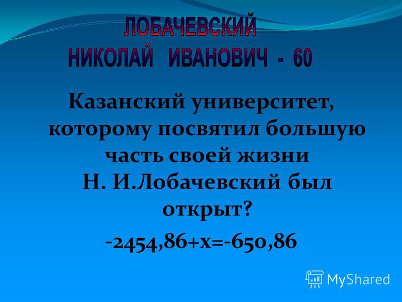 Казанский университет, которому посвятил большую часть своей жизни Н. И.Лобачевский был открыт? -2454,86+х=-650,86