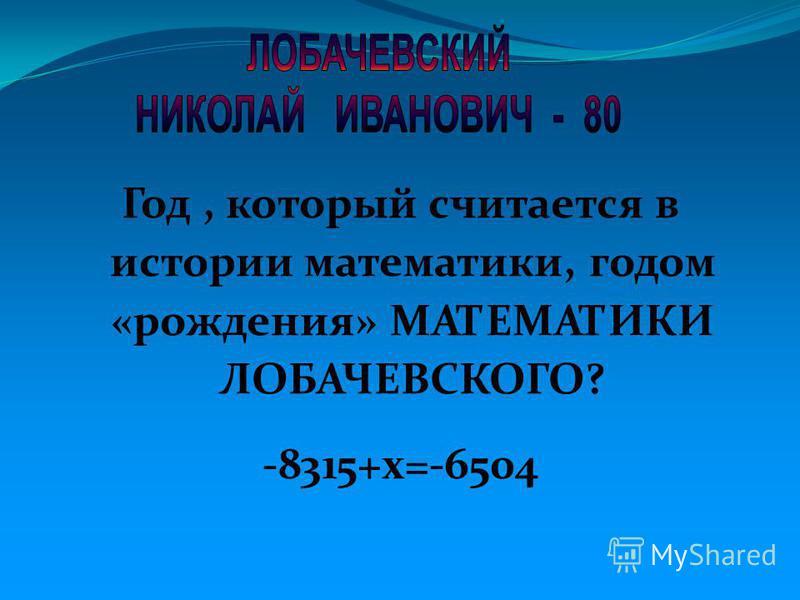 Год, который считается в истории математики, годом «рождения» МАТЕМАТИКИ ЛОБАЧЕВСКОГО? -8315+х=-6504