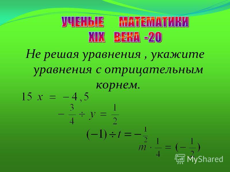 Не решая уравнения, укажите уравнения с отрицательным корнем.