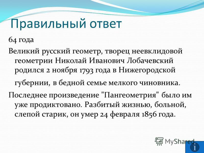 Правильный ответ 64 года Великий русский геометр, творец неевклидовой геометрии Николай Иванович Лобачевский родился 2 ноября 1793 года в Нижегородской губернии, в бедной семье мелкого чиновника. Последнее произведение