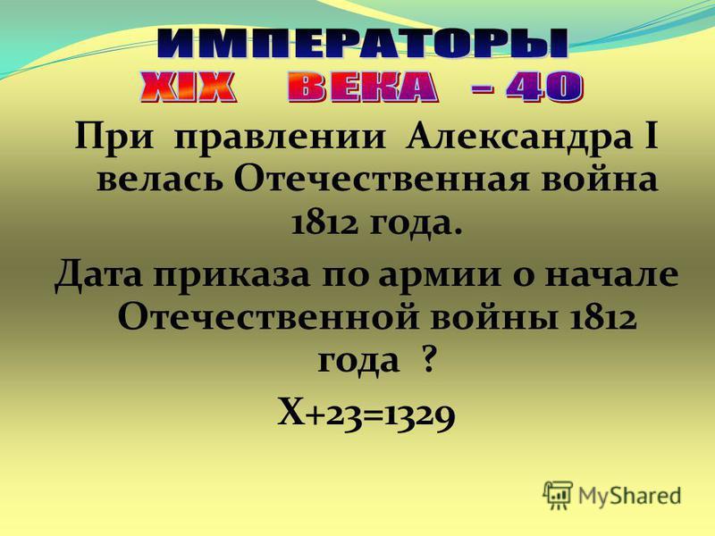 При правлении Александра I велась Отечественная война 1812 года. Дата приказа по армии о начале Отечественной войны 1812 года ? Х+23=1329