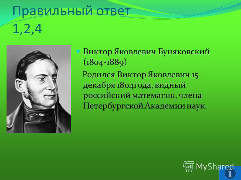 Правильный ответ 1,2,4 Виктор Яковлевич Буняковский (1804-1889) Родился Виктор Яковлевич 15 декабря 1804 года, видный российский математик, члена Петербургской Академии наук.