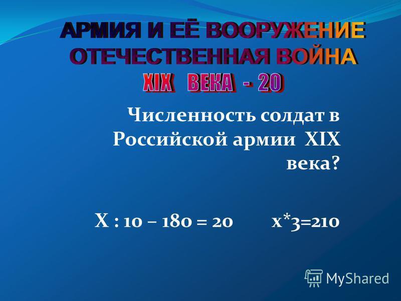 Численность солдат в Российской армии XIX века? Х : 10 – 18 о = 20 х*3=210